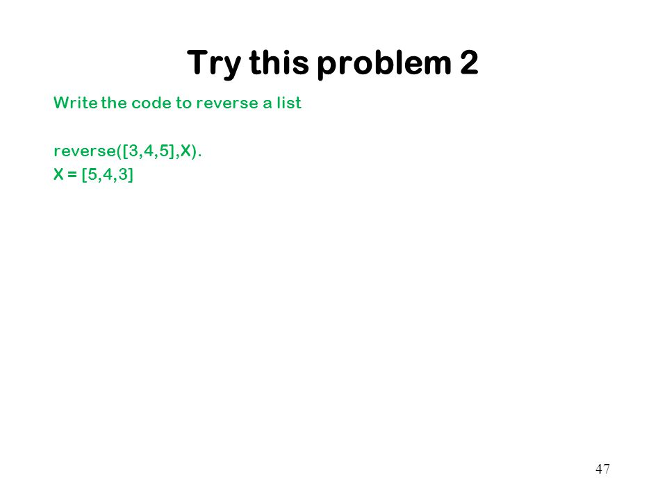 Try this problem 2 Write the code to reverse a list reverse([3,4,5],X). X = [5,4,3]